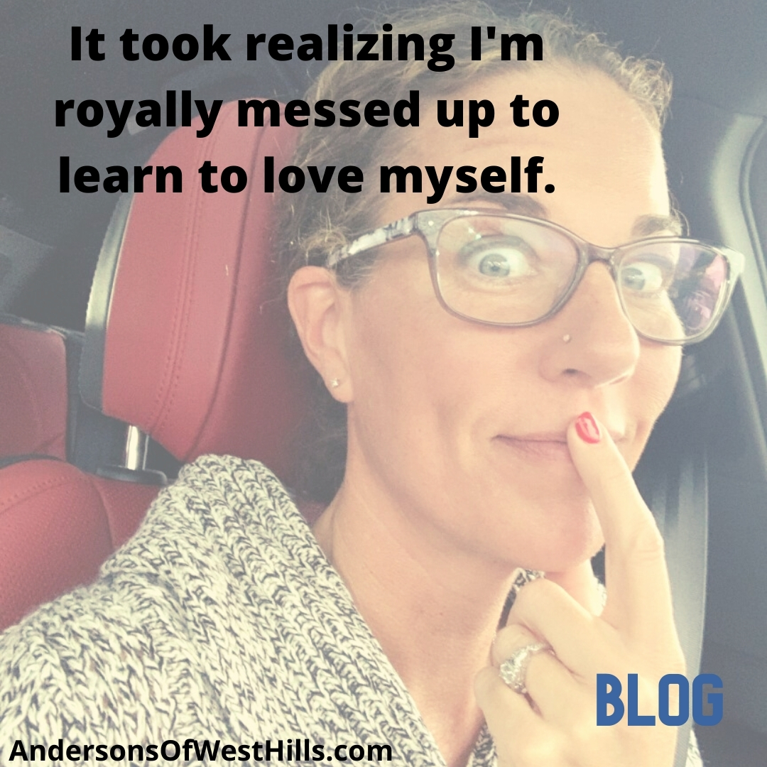 It took realizing I'm royally messed up to learn to love myself.